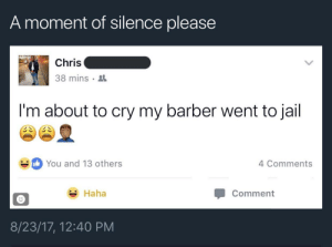 We all know that hurt: A moment of silence please  Chris  38 mins  I'm about to cry my barber went to jail  You and 13 others  4 Comments  Haha  Comment  8/23/17, 12:40 PM We all know that hurt