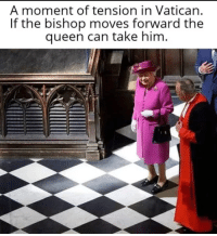 A moment of tension in Vatican.  If the bishop moves forward the  queen can take him