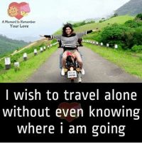 Being Alone, Love, and Memes: A Moment to Remember  Your Love  2096  I wish to travel alone  without even knowing  where i am going