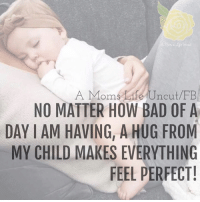 A hug from my child.  via ~ A Mom's Life Uncut: A Moms Life Uncut FB  NO MATTER HOW BAD OF A  DAY IAM HAVING, A HUG FROM  MY CHILD MAKES EVERYTHING  FEEL PERFECT! A hug from my child.  via ~ A Mom's Life Uncut