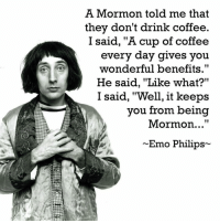 "A Mormon told me that  they don't drink coffee.  I said, ""A cup of coffee  every day gives you  wonderful benefits.""  He said, ""Like what?""  I said, ""Well, it keeps  you from being  Mormon...""  Emo Philips From The Skeptical Goat."