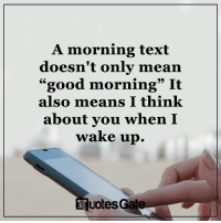 """Good Morning, Good, and Mean: A morning text  doesn't only mean  """"good morning"""" It  also means I think  about you when I  wake up.  Nuotes Gate."""