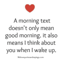 Good Morning, Good, and Mean: A morning text  doesn't only mean  good morning. it also  means I think about  you when I wake up  lifelovequotesandsayings.com