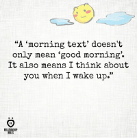 """Good Morning, Good, and Mean: """"A morning text' doesn't  only mean 'good morning.  It also means I think about  you when I wake up.""""  AR  RELATIONSHIP  RULES 'Pass it on' If you think it does."""