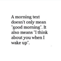 """Good Morning, Good, and Mean: A morning text  doesn't only mean  """"good morning"""". It  also means """"I think  about you when I  wake up.  10  rt"""