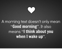 "morning: A morning text doesn't only mean  ""Good morning"". It also  means ""l think about you  when I wake up"""