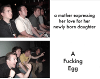 Fucking, Love, and Meme: a mother expressing  her love for her  newly born daughter  Fucking  Egg Can't Wait to see what replaces the egg meme next week