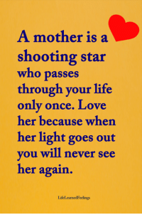<3 #LifeLearnedFeelings: A mother is a  shooting star  who passes  through your life  only once. Love  her because when  her light goes out  ou will never see  her again  LifeLearnedFeelings <3 #LifeLearnedFeelings