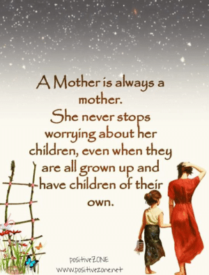 Children, Memes, and Never: A Mother is always  mother.  a  She never stops  worrying about her  children, even when they  are all grown up and  have children of their  own.  positiveZONE  www.positivezonenet Credits: Positive ZONE <3