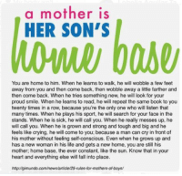 Memes, Sports, and 🤖: a mother is  HER SON'S  You are home to him. When he learns to walk, he will wobble a few feet  away from you and then come back, then wobble away a little farther and  then come back. When he tries something new, he will look for your  proud smile. When he learns to read, he will repeat the same book to you  twenty times in a row, because you're the only one who will listen that  many times. When he plays his sport, he will search for your face in the  stands. When he is sick, he will call you. When he really messes up, he  will call you. When he is grown and strong and tough and big and he  feels like crying, he will come to you; because a man can cry in front of  his mother without feeling self-conscious. Even when he grows up and  has a new woman in his life and gets a new home, you are still his  mother; home base, the ever constant, like the sun. Know that in your  heart and everything else will fall into place.  httpzigimundo.com/news/article/25-rules-for-mothers-ofboys/ I adore my little prince!  Tawnie 💛