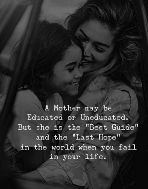 "Fail, Life, and Best: A Mother may be  Educated or Uneducated.  But she is the ""Best Guide""  and the ""Last Hope""  in the world when you fail  in your life."