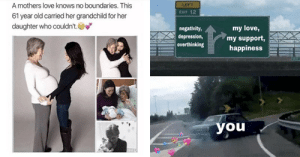 Love, Memes, and Tumblr: A mothers love knows no boundaries. This  61 year old carried her grandchild for her  daughter who couldn't.  LEFT  EXIT 12  negativity  depression,  overthinking  my love,  my support,  happiness  you memehumor:  30+ Wholesome Memes And Posts That Will Warm Your Heart