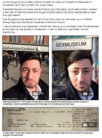 """Dank, 🤖, and Idea: A mourner got so drunk after a friend's funeral he woke up hundreds of miles away in  Amsterdam and had no idea how he got there.  Inebriated Sainsbury's worker James O Kane, from Orpington, south-east London, booked  a am taxi to Gatwick Airport and bought a £232 ticket to the Dutch capital after a wake  the night before.  The 22-year-old first realised he was not at home when he was woken up on a British  Airways flight as it landed at Amsterdam's Schiphol Airport.  I cannot believe what happened. remember waking up on the flight when the stewardess  announced we had landed in Amsterdam. had no idea how I got there,"""" he told  Mail Online  SEXMUSEUM  do  ames O Kane  James Kane  Making the best of it  The 22-year-old Sainsburys worker outelde the central station and sex museum in  Amsterdam, where he wandered around forthree days in his funeral sult and flip flops  ooo 1 OF 0001  BRITISH AIRWANS  E TICKET RECEIPT 111  DAT  30 JAN 14  ENDORSEMENTS  ISSUED BY: 014 97442  BRITISH AIRHAYs  LONDO  NAME  OKANE JMR  BOOKING REF  4.9LDXM  FLIGHT  CL DATE  LONDON GATWICK  Ott 10  LGH AMSTERDAM  AMIS BA 2758  M 30 JA  AMSTERDAM  AMs LONDON GATHICK  BA 2759  M 01 FE  Winter break  The 22-year-old Eald he had no idea how he managed to get to the city. only that he must have  bought his ticket online Ultimate hangover..."""