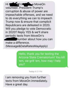 You kill 'em, we grill 'em: a MoveOn  volunteer. President Trump's  corruption & abuse of power are  impeachable offenses, and we need  to do everything we can to impeach  Trump now & ensure that complicit  Republicans are defeated in 2020.  Will you pledge to vote Democratic  in 2020? Reply YES & we'll share  periodic texts from MoveOn's  Hi  number about how you can  make a difference.  (Message&DataRatesMayApply)  Hello, thank you for texting the  Arizona State Crematorium! You kill  'em, we grill 'em, how may I help  you?  Today 6:21 PM  I am removing you from further  texts from MoveOn immediately.  Have a great day. You kill 'em, we grill 'em