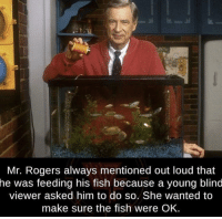 Mr. Rogers is one wholesome boi: a.  Mr. Rogers always mentioned out loud that  he  was feeding his fish because a young blind  viewer asked him to do so. She wanted to  make sure the fish were OK. Mr. Rogers is one wholesome boi