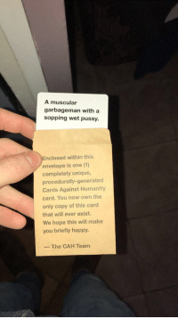 Generated: A muscular  garbageman with a  sopping wet pussy.  nclosed within this  envelope is one (1)  completely unique  procedurally-generated  Cards Against Humanity  card. You now own the  only copy of this card  that will ever exist.  We hope this will make  you briefly happy  The CAH Team