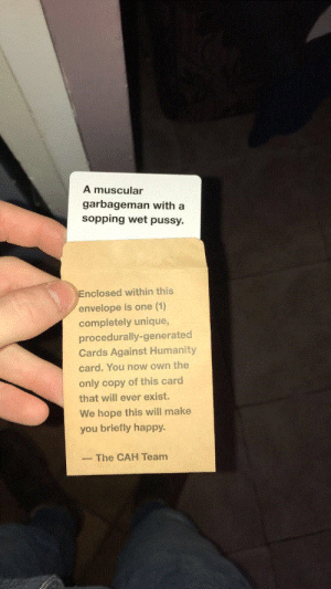 One 1: A muscular  garbageman with a  sopping wet pussy.  nclosed within this  envelope is one (1)  completely unique  procedurally-generated  Cards Against Humanity  card. You now own the  only copy of this card  that will ever exist.  We hope this will make  you briefly happy  The CAH Team