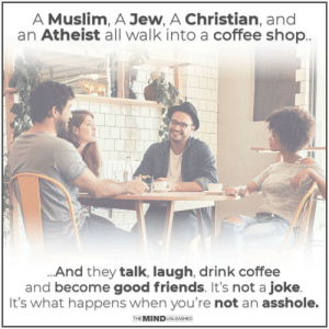 Just stop being jerks.: A Muslim, A Jew, A Christian, and  an Atheist all walk into a coffee shop  And they talk, laugh, drink coffee  and become good friends. It's not a joke  It's what happens when you're not an asshole.  THE MINDUNLEASHED Just stop being jerks.