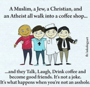 Friends, Muslim, and Coffee: A Muslim, a Jew, a Christian, and  an Atheist all walk into a coffee shop...  ..and they Talk, Laugh, Drink coffee and  become good friends. It's not a joke  It's what happens when you're not an asshole.  fb/inkologyart Let's tolerate each other