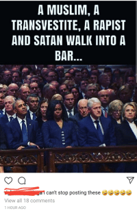 Satan: A MUSLIM, A  TRANSVESTITE, A RAPIST  AND SATAN WALK INTO A  BAR  can't stop posting these  View all 18 comments  1 HOUR AGO