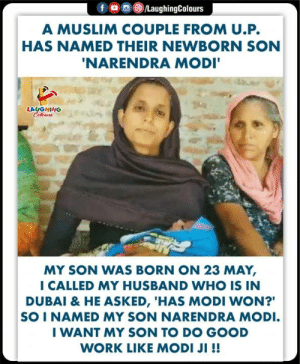 "Muslim, Work, and Good: A MUSLIM COUPLE FROM U.P.  HAS NAMED THEIR NEWBORN SON  NARENDRA MODI  LAUGHING  MY SON WAS BORN ON 23 MAY,  I CALLED MY HUSBAND WHO IS IN  DUBAI & HE ASKED, 'HAS MODI WON?""  SO I NAMED MY SON NARENDRA MODI  I WANT MY SON TO DO GOOD  WORK LIKE MODI JI !! #NarendraModi"
