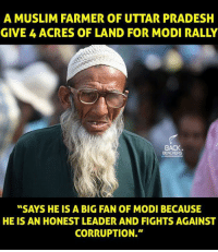 """Memes, 🤖, and Modis: A MUSLIM FARMER OF UTTAR PRADESH  GIVE 4 ACRES OF LAND FOR MODI RALLY  BACK.  BENCHERS  """"SAYS HE IS A BIG FAN OF MODI BECAUSE  HE IS AN HONEST LEADER AND FIGHTS AGAINST  CORRUPTION."""""""