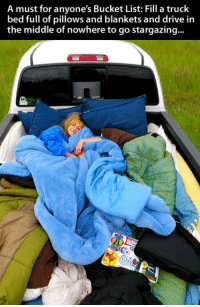 <p>For Anyone's Bucket List</p>: A must for anyone's Bucket List: Fill a truck  bed full of pillows and blankets and drive in  the middle of nowhere to go stargazing... <p>For Anyone's Bucket List</p>