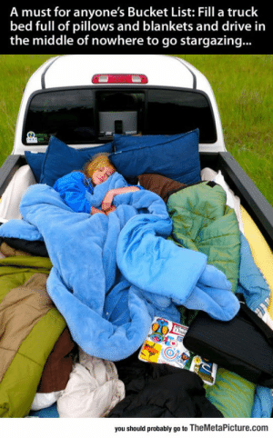 lolzandtrollz:  For Anyone's Bucket List: A must for anyone's Bucket List: Fill a truck  bed full of pillows and blankets and drive in  the middle of nowhere to go stargazing...  you should probably go to TheMetaPicture.com lolzandtrollz:  For Anyone's Bucket List