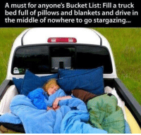 Bucket List, Driving, and Memes: A must for anyone's Bucket List: Fill a truck  full of pillows and blankets and drive in  the middle of nowhere to go stargazing...