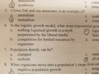 Fish, Limited, and Irl: a. mutualisim  b) symbiosis  Clown fish and sea anemones is an example of?  a. parasitism  C. COmm  paras  5.  c. symb  mutualism  d. comm  6. In the logistic growth model, what stops exponential grow  C. logis  facto  b. competition for limited resources by d. none  a. nothing logistical growth is a myth  perpetrated by the liberal media  organisms  7.  Population density can be?  a. clumped  b. uniform  c. rand  all of  When organisms move into a population's range from so  c. emig  d none  8.  a. negative population growth