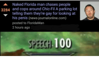 GODDAMIT FLORIDAAAA: A Naked Florida man chases people  3284 and cops around Chic-Fil A parking lot  telling them they're gay for looking at  his penis (news-journalonline.com)  posted to FloridaMan  2 hours ago  SPEECGH 100 GODDAMIT FLORIDAAAA