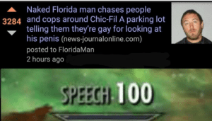 Anaconda, Florida Man, and Memes: A Naked Florida man chases people  3284 and cops around Chic-Fil A parking lot  telling them they're gay for looking at  his penis (news-journalonline.com)  posted to FloridaMan  2 hours ago  SPEECGH 100 GODDAMIT FLORIDAAAA via /r/memes https://ift.tt/2IVQyJY