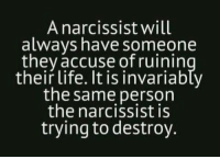 Yep this is my ex. It is total craziness #Butterfly: A narcissist will  always have someone  they accuse ofruinin  their life. It is invariably  the same person  the narcissist is  trying to destroy. Yep this is my ex. It is total craziness #Butterfly