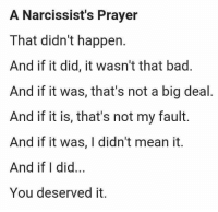 Yep. Never a narcissists fault when stuff goes wrong. #phoenixfire: A Narcissist's Prayer  That didn't happen.  And if it did, it wasn't that bad.  And if it was, that's not a big deal  And if it is, that's not my fault.  And if it was, I didn't mean it.  And if I did  You deserved it. Yep. Never a narcissists fault when stuff goes wrong. #phoenixfire