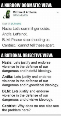 Memes, Ideology, and 🤖: A NARROW DOGMATIC VIEW:  Citizen of Arcterra  @PhilodoxPils  Svar till @ hoemo  Nazis: Let's commit genocide.  Antifa: Let's not.  BLM: Please stop shooting us.  Centrist: I cannot tell these apart.  A RATIONAL OBJECTIVE VIEW:  Nazis: Lets justify and endorse  violence in the defense of our  dangerous and hateful ideology.  Antifa: Lets justify and endorse  violence in the defense of our  dangerous and hypocritical ideology.  BLM: Lets justify and endorse  violence in the defense of our  dangerous and divisive ideology.  Centrist: Why does no one else see  the problem here?