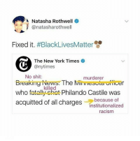 Black Lives Matter, Memes, and New York: A Natasha Rothwell  anatasharothwell  Fixed it  #BlackLivesMatter  The New York Times  @nytimes  No shit  murderer  Breaking News The Mill  Lauricer  who killed  Philando Castile was  atoll anot  acquitted of all charges  institutionalized  because of  racism blacklivesmatter justiceforPhilandoCastile justiceforPhilando PhilandoCastile yaneztrial