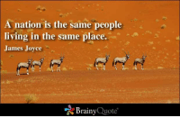 A nation is the same people living in the same place. - James Joyce: A nation is the same people  living in the same place.  James Joyce  Brainy  Quote A nation is the same people living in the same place. - James Joyce