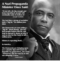 """Truth Fact RealShit: A Nazi Propaganda  Minister once Said:  """"If you tell a lie big enough and  keep repeating it, people will  eventually come to believe it.""""  -Joseph Goebbels  The last time agroup of socialists  told a """"big lie,"""" six million jews  died.  The Democrats are now telling a  biglie"""" about Russia. The fact  that people believe this lie, and  help to spread it, shows us why it  was so easy for the Nazis to kill 6  million jews.  History is repeating itself...  In America.  The Democrats are bringing upon  us a calamity that will haunt our  Republic for Democrat"""" has become to us and  our offspring a curse.  -Vinnie James Truth Fact RealShit"""