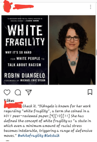 """Racism, Tumblr, and White People: A NECESSARY BOOK FOR ALL PEOPLE INVESTED IN  SOCIETAL CHANGECLAUDIA RANKINE  WHITE  FRAGILYTY  WHY IT'S SO HARD  FOR WHITE PEOPLE TO  TALK ABOUT RACISM  ROBIN DIANGELO  FOREWORD BY MICHAEL ERIC DYSON  Likes  Check it. """"DiAngelo is known for her work  regarding """"white fragility"""", a term she coined in a  2011 peer-reviewed paper.[9][10][11] She has  defined the concept of white fragility as """"a state in  which even a minimum amount of racial stress  becomes intolerable, triggering a range of defensive  moves."""""""