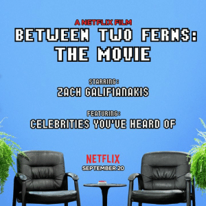 Hello we want to announce that Between Two Ferns: The Movie is coming soon and it stars Zach Galfafananakakais, the ferns, and many more.: A NETFLIX FILM  BETUEEM THO FERMS  THE MOUIE  2ACH GALIFIANAKIS  FEATURING8  CELEBRITIES SOU'UE HEARD OF  NETFLIX  SEPTEMBER 20 Hello we want to announce that Between Two Ferns: The Movie is coming soon and it stars Zach Galfafananakakais, the ferns, and many more.