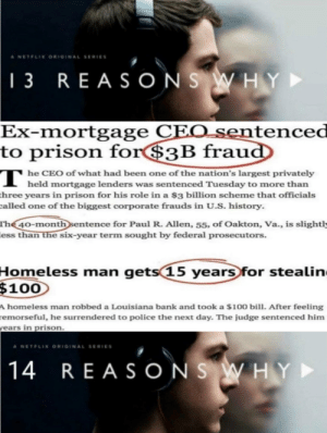 Frick Crapitalism: A NETFLIX ORIGINAL SERIES  | 3 REAS ONS WH Y  Ex-mortgage CEO_sentenced  to prison for$3B fraud  т  T he CEO of what had been one of the nation's largest privately  held mortgage lenders was sentenced Tuesday to more than  three years in prison for his role in a $3 billion scheme that officials  called one of the biggest corporate frauds in U.S. history.  The 40-month sentence for Paul R. Allen, 55, of Oakton, Va., is slightly  less than the six-year term sought by federal prosecutors.  Homeless man  $100  gets 15 years for stealin  A homeless man robbed a Louisiana bank and took a $100 bill. After feeling  remorseful, he surrendered to police the next day. The judge sentenced him  years in prison.  A NETFLIX ORIGINAL SERIES  14 REA SONS WHY► Frick Crapitalism