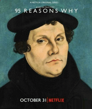 Martin Luther writes the 95 theses, artists depiction (1517): A NETFLIX ORIGINAL SERIES  BASED ON TRUE STORY  95 REASONS WHY  OCTOBER 31 NETFLIX Martin Luther writes the 95 theses, artists depiction (1517)