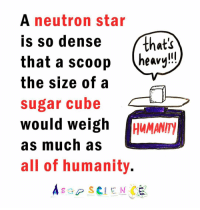 Memes, 🤖, and Cube: A neutron star  is so dense that's  that a scoop  heavy  the size of a  sugar cube  would weigh  IHUMANITN  as much as  all of humanity  A s SCIENCE That's heavy! And who would scoop the scoop?