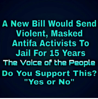 "Masked: A New Bill Would Send  Violent, Masked  Antifa Activists To  Jail For 15 Years  The Voice of the People  Do You Support This?  ""Yes or No'"