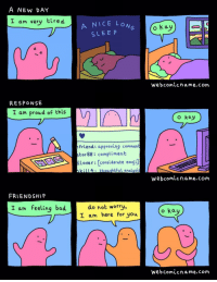 "Bad, Emoji, and Help: A NEw DAY  I am very tired  A NICE LO  SLEE P  webcomicname.com  RESPONSE  I am proud of this  o kay  Friend: approving commen  tor 88: compliment  llover: [considerate emoji]  kil4:  thouchtful analysis  Webcomicname.com  FRIENDSHIP  do not worry,  I am here for you  I am feeling bad  o kay  webcomicname.com <p>Anyone can help.</p>  Artist: <a href=""http://www.webcomicname.com"">www.webcomicname.com</a>"