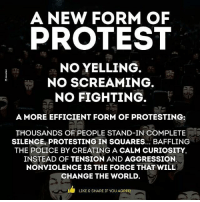 ☝☝: A NEW FORM OF  PROTEST  NO YELLING  NO SCREAMING  NO FIGHTING  A MORE EFFICIENT FORM OF PROTESTING:  THOUSANDS OF PEOPLE STAND-IN COMPLETE  SILENCE, PROTESTING IN SQUARES... BAFFLING  THE POLICE BY CREATING A CALM CURIOSITY,  INSTEAD OF TENSION AND AGGRESSION.  NONVIOLENCE IS THE FORCE THAT WILL  CHANGE THE WORLD  LIKE & SHARE IF YOU AGREE! ☝☝