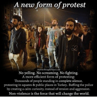 Non-violent disobedience is how the world will be changed. repost @thefreethoughtproject Check out my friends @truth_society @standup911 @dilute_the_power @_conscious_community_ @4biddenknowledge: A new form of protest  TheFreeThought Project.com  No yelling. No screaming. No fighting.  A more efficient form of protesting:  Thousands of people standing in complete silence,  protesting in squares & public places in Turkey. Baffling the police  by creating a calm curiosity, instead of tension and aggression  Non-violence is the force that will change the world. Non-violent disobedience is how the world will be changed. repost @thefreethoughtproject Check out my friends @truth_society @standup911 @dilute_the_power @_conscious_community_ @4biddenknowledge