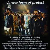 Memes, 🤖, and Create A: A new form of protest  TheFreeThoughtProject com  No yelling. No screaming. No fighting.  A more efficient form of protesting:  Thousands of people standing in complete silence,  protesting in squares & public places in Turkey.. Baffling the police  by creating a calm curiosity, instead of tension and aggression.  Non-violence is the force that will change the world. Thoughts?