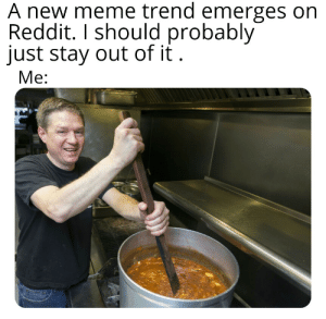 Meme, Reddit, and Pot: A new meme trend emerges on  Reddit. I should probably  just stay out of it  Ме: Stir the pot I must