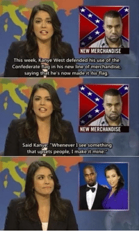 "Good guy Kanye: a.  NEW MERCHANDISE  This week, Kanye West defended his use of the  Confederate flag in his new line of merchandise  saying that he's now made it his flag  NEW MERCHANDISE  Said Kanye: ""Whenever I see something  that upsets people, I make it mine. Good guy Kanye"